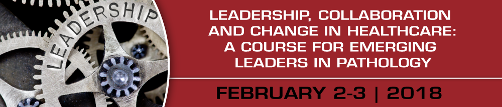 Leadership, Collaboration and Change in Healthcare:  A Course for Emerging Leaders in Pathology